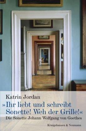 Ihr liebt und schreibt Sonette! Weh der Grille!«: Katrin Jordan