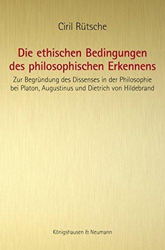 9783826047756: Die ethischen Bedingungen des philosophischen Erkennens: Zur Begr�ndung des Dissenses in der Philosophie bei Platon, Augustinus und Dietrich von Hildebrand