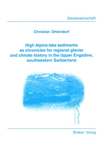 9783826549052: High Alpine Lake Sediments as Chronicles for Regional Glacier and Climate History in the Upper Engadine, Southeastern Switzerland (Berichte Aus Der Geowissenschaft)