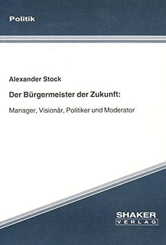 9783826559464: Der Bürgermeister der Zukunft: Manager, Visionär, Politiker und Moderator