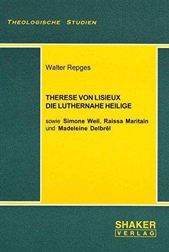 Therese von Lisieux, die luthernahe Heilige: Sowie Simone Weil, Raissa Maritain und Madeleine Delbr...