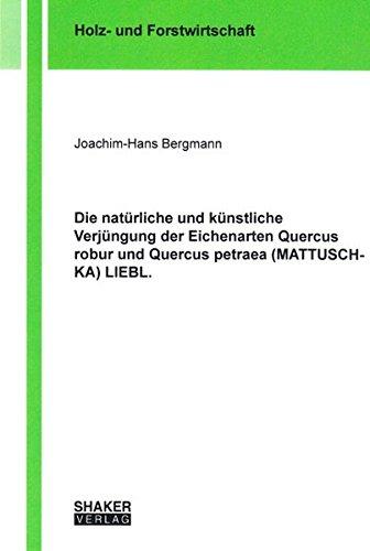 Die natürliche und künstliche Verjüngung der Eichenarten Quercus robur und Quercus ...