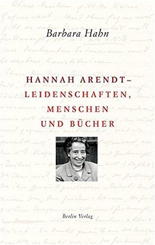 Hannah Arendt - Leidenschaften, Menschen und Bücher: Barbara Hahn