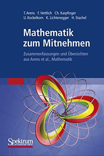 Mathematik zum Mitnehmen: Zusammenfassungen und Übersichten aus: Tilo Arens; Frank
