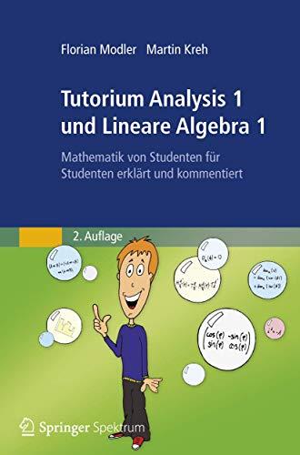 9783827428301: Tutorium Analysis 1 und Lineare Algebra 1: Mathematik von Studenten für Studenten erklärt und kommentiert (German Edition)