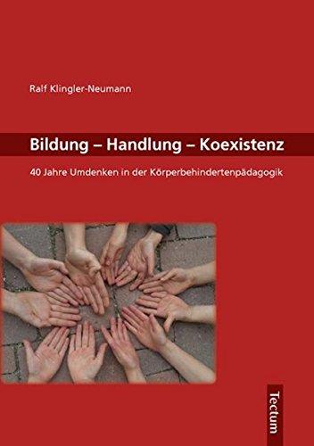 Bildung, Handlung, Koexistenz: 40 Jahre Umdenken in der Körperbehindertenpädagogik - Klingler-Neumann, Ralf