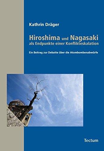 Hiroshima und Nagasaki als Endpunkte einer Konflikteskalation : Ein Beitrag zur Debatte über die Atombombenabwürfe - Kathrin Draeger