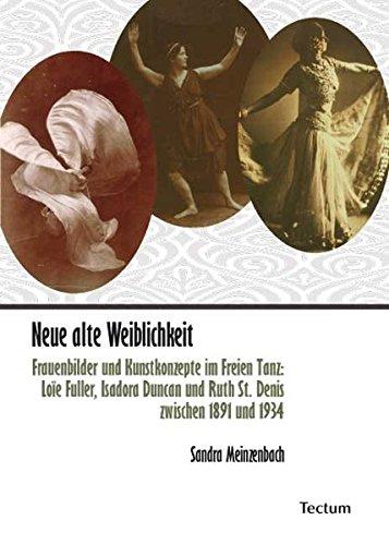 Neue alte Weiblichkeit : Frauenbilder und Kunstkonzepte im Freien Tanz: Loïe Fuller, Isadora Duncan und Ruth St. Denis zwischen 1891 und 1934 - Sandra Meinzenbach