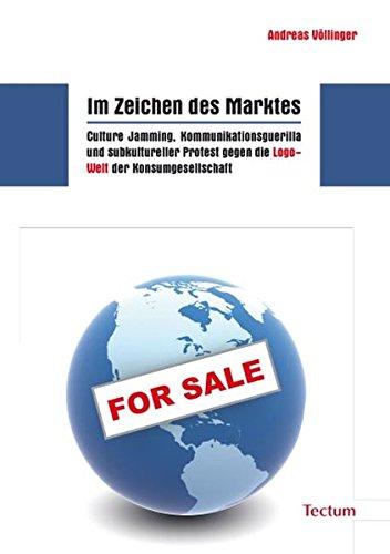 9783828822696: Im Zeichen des Marktes: Culture Jamming, Kommunikationsguerilla und subkultureller Protest gegen die Logo-Welt der Konsumgesellschaft