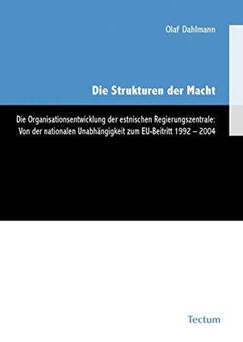 9783828824263: Die Strukturen der Macht: Die Organisationsentwicklung der estnischen Regierungszentrale: Von der nationalen Unabhängigkeit zum EU-Beitritt 1992-2004