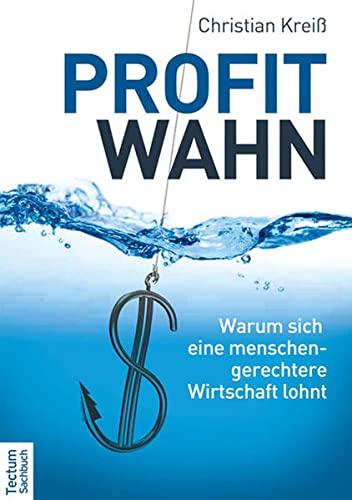 Profitwahn : Warum sich eine menschengerechtere Wirtschaft lohnt - Christian Kreiß