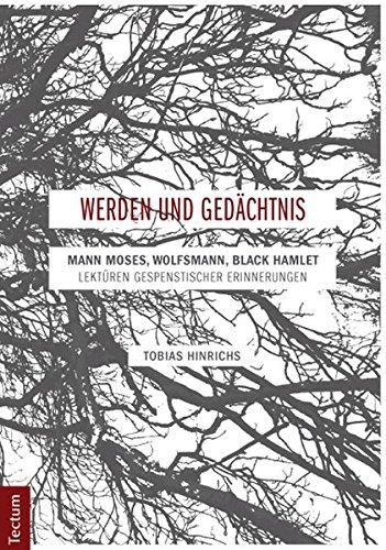 Werden und Gedächtnis : Mann Moses, Wolfsmann, Black Hamlet - Lektüren gespenstischer Erinnerungen - Tobias Hinrichs