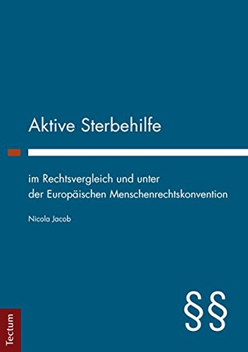 Aktive Sterbehilfe im Rechtsvergleich und unter der Europäischen Menschenrechtskonvention: ...