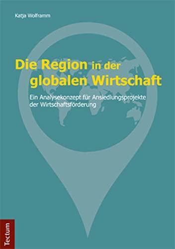 Die Region in der globalen Wirtschaft: Ein Analysekonzept für Ansiedlungsprojekte der ...