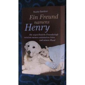 Ein Freund namens Henry : die ungewöhnliche Freundschaft zwischen meinem autistischen Sohn und seinem Hund. Nuala Gardner. Aus dem Engl. von Sabine Stitz-Schilasky / Weltbild quality - Gardner, Nuala (Verfasser) und Sabine (Übersetzer) Schilasky
