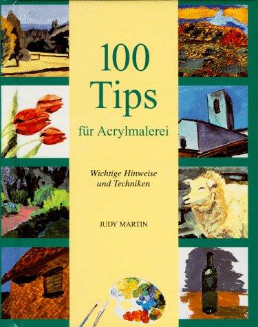 100 Tips für Acrylmalerei. Wichtige Hinweise und Techniken.: Martin, Judy: