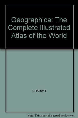 GEOGRAPHICA: THE COMPLETE ILLUSTRATED ATLAS OF THE: Unknown