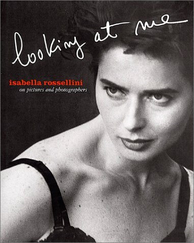 Isabella Rossellini Looking At Me: On Pictures And Photographers.: Rossellini, Isabella.