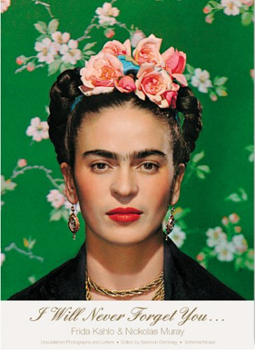 I Will Never Forget You.: Frida Kahlo to Nickolas Muray: Grimberg, Salomon