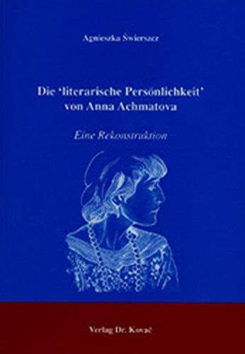 Die 'literarische Persönlichkeit' von Anna Achmatova, Eine Rekonstruktion - Agnieszka Swierszcz
