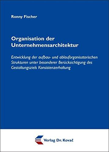 9783830037705: Organisation der Unternehmensarchitektur. Entwicklung der aufbau- und ablauforganisatorischen Strukturen unter besonderer Berücksichtigung des Gestaltungsziels Konsistenzerhaltung