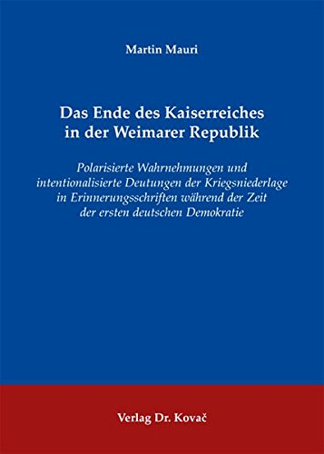 9783830060000: Das Ende des Kaiserreiches in der Weimarer Republik. Polarisierte Wahrnehmungen und intentionalisierte Deutungen der Kriegsniederlage in Erinnerungsschriften während der Zeit der ersten deutschen Demokratie
