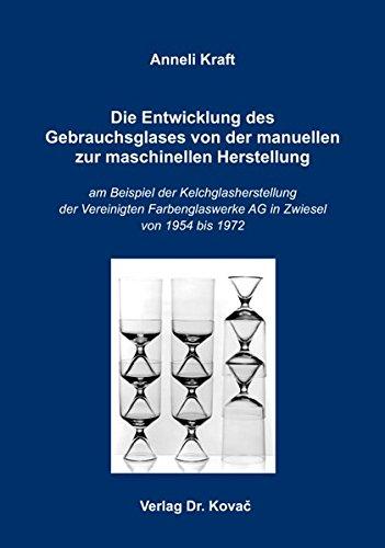 9783830078753: Die Entwicklung des Gebrauchsglases von der manuellen zur maschinellen Herstellung. am Beispiel der Kelchglasherstellung der Vereinigten Farbenglaswerke AG in Zwiesel von 1954 bis 1972