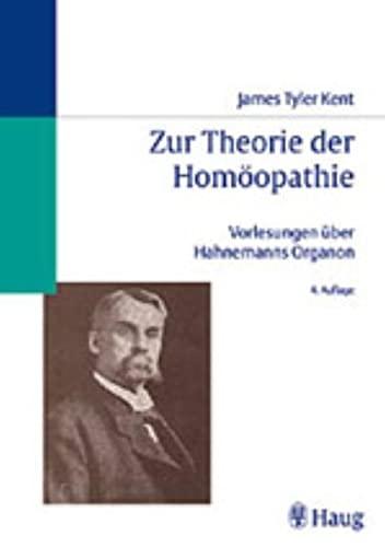 Zur Theorie der Homöopathie: Vorlesungen über Hahnemanns Organon: James Tyler Kent