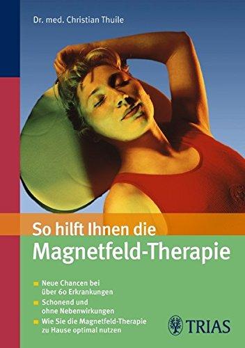 9783830434719: So hilft Ihnen die Magnetfeld-Therapie: Neue Chancen bei über 60 Erkrankungen. Schonend und ohne Nebenwirkungen. Wie sie die Magnetfeld-Therapie zu Hause optimal nutzen