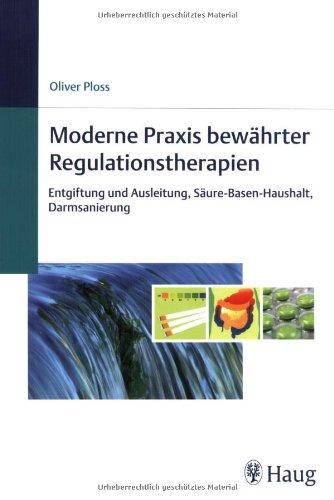 9783830472667: Moderne Praxis bewährter Regulationstherapien: Entgiftung und Ausleitung, Säure-Basen-Haushalt, Darmsanierung