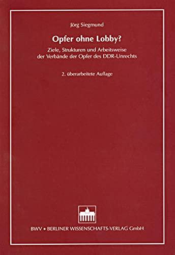 Opfer ohne Lobby? : Ziele, Strukturen und Arbeitsweise der Verbände der Opfer des DDR-Unrechts...