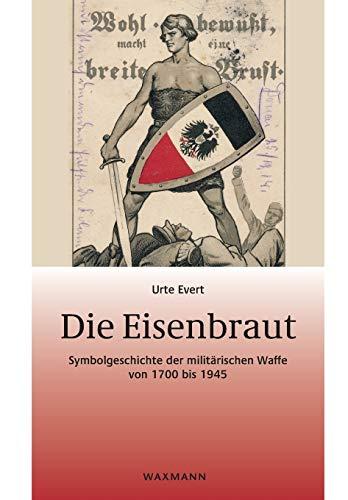 9783830932178: Die Eisenbraut: Symbolgeschichte der militärischen Waffe von 1700 bis 1945