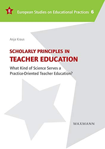 9783830932642: Scholarly Principles in Teacher Education: What Kind of Science Serves a Practice-Oriented Teacher Education? (European Studies on Educational Practices)