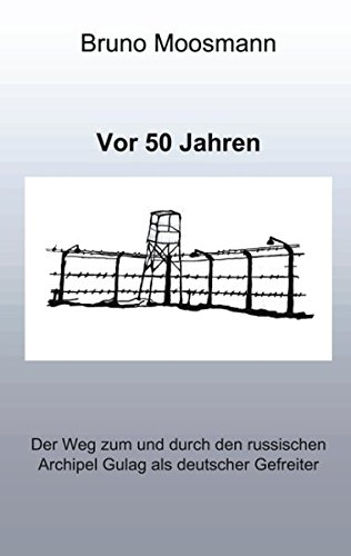 VOR 50 Jahren. Der Weg Zum Und Durch Den Russischen Archipel Gulag ALS Deutscher Gefreiter: Bruno ...