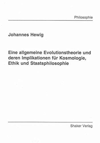 Eine allgemeine Evolutionstheorie und deren Implikationen für Kosmologie, Ethik und ...