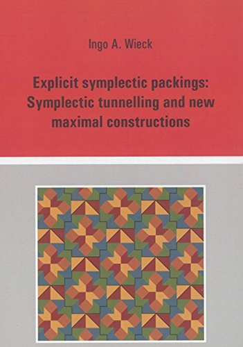 Explicit Symplectic Packings: Symplectic Tunnelling and New Maximal Constructions (Berichte aus der...