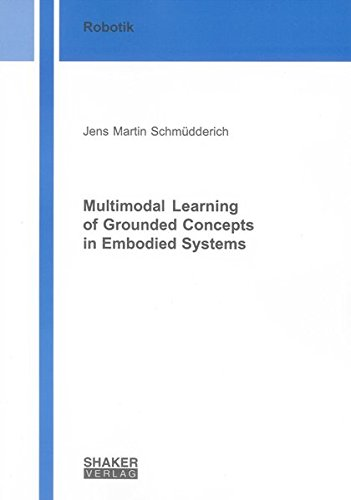 Multimodal Learning of Grounded Concepts in Embodied Systems: Jens M Schmüdderich