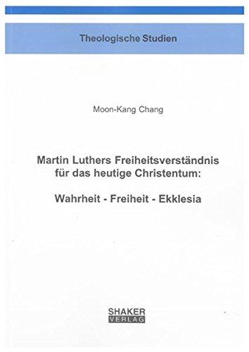 Martin Luthers Freiheitsverständnis für das heutige Christentum: Wahrheit - Freiheit - ...