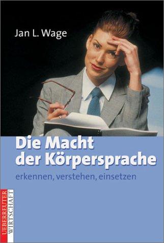 Die Macht der Körpersprache. Erkennen, Verstehen, Einsetzen: Wage, Jan L.