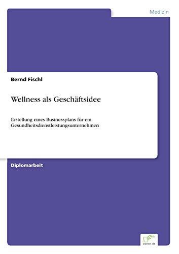 9783832467142: Wellness als Geschäftsidee: Erstellung eines Businessplans für ein Gesundheitsdienstleistungsunternehmen (German Edition)