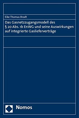 Das Gasnetzzugangsmodell des § 20 Abs. 1b EnWG und seine Auswirkungen auf integrierte ...