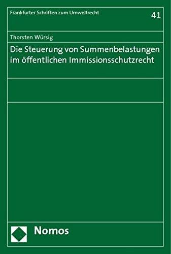 Die Steuerung von Summenbelastungen im öffentlichen Immissionsschutzrecht: Thorsten Würsig