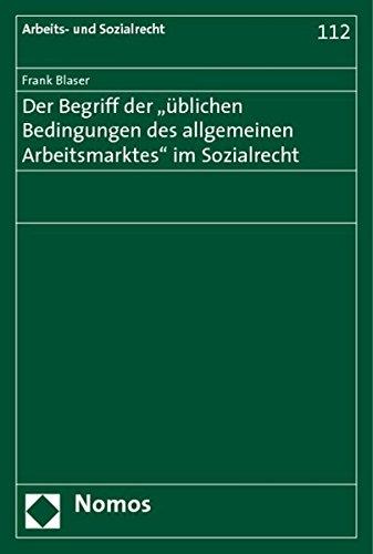 Der Begriff der 'üblichen Bedingungen des allgemeinen Arbeitsmarktes' im Sozialrecht...