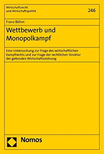 Wettbewerb und Monopolkampf : Eine Untersuchung zur Frage des wirtschaftlichen Kampfrechts und zur Frage der rechtlichen Struktur der geltenden Wirtschaftsordnung - Franz Böhm