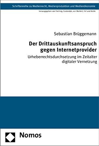 Der Drittauskunftsanspruch gegen Internetprovider: Urheberrechtsdurchsetzung im Zeitalter digitaler...