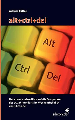9783833420627: alt+ctrl+del: Der etwas andere Blick auf die Computerei des 21. Jahrhunderts im Wochenrückblick von silicon.de
