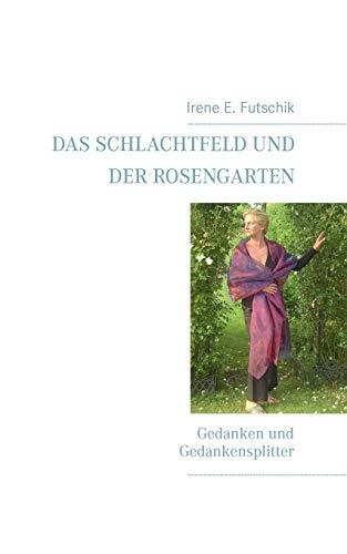 Das Schlachtfeld und der Rosengarten: Gedanken und Gedankensplitter