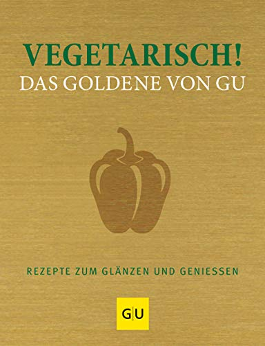Vegetarisch! Das Goldene von GU: Rezepte zum Glänzen und Geniessen