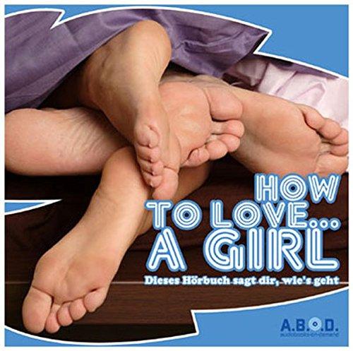 9783834101617: How to Love... A Girl. CD . Dieses Hörbuch sagt dir, wie's geht
