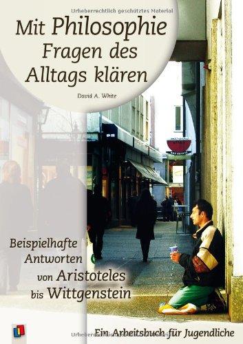 9783834603876: Mit Philosophie Fragen des Alltags klären: Beispielhafte Antworten von Aristoteles bis Wittgenstein. Ein Arbeitsbuch für Jugendliche